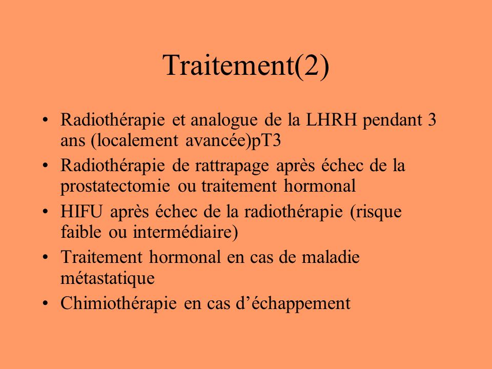 Traitement(2) Radiothérapie et analogue de la LHRH pendant 3 ans (localement avancée)pT3 Radiothérapie de rattrapage après échec de la prostatectomie ou traitement hormonal HIFU après échec de la radiothérapie (risque faible ou intermédiaire) Traitement hormonal en cas de maladie métastatique Chimiothérapie en cas déchappement