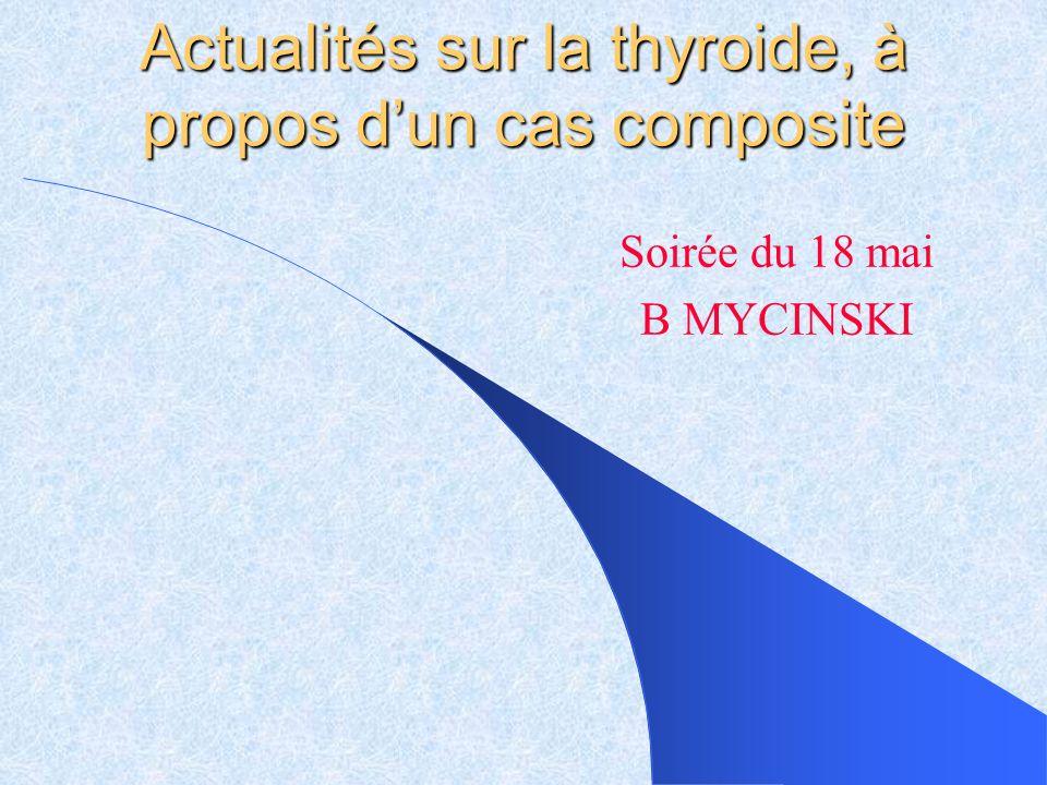 Actualités sur la thyroide, à propos dun cas composite Soirée du 18 mai B MYCINSKI
