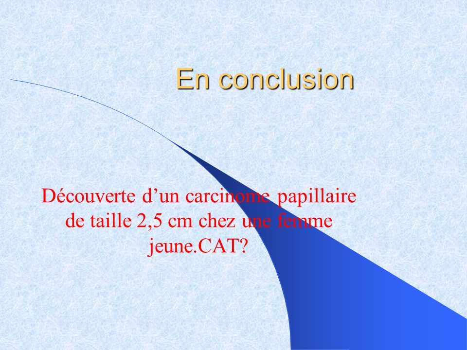 En conclusion Découverte dun carcinome papillaire de taille 2,5 cm chez une femme jeune.CAT?