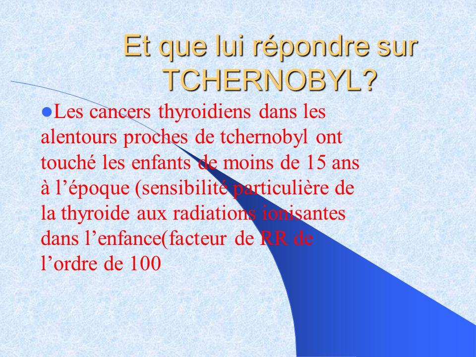 Et que lui répondre sur TCHERNOBYL? Les cancers thyroidiens dans les alentours proches de tchernobyl ont touché les enfants de moins de 15 ans à lépoq