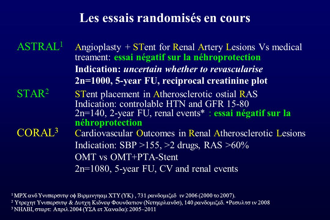 Les essais randomisés en cours ASTRAL 1 Angioplasty + STent for Renal Artery Lesions Vs medical treament: essai négatif sur la néhroprotection Indication: uncertain whether to revascularise 2n=1000, 5-year FU, reciprocal creatinine plot STAR 2 STent placement in Atherosclerotic ostial RAS Indication: controlable HTN and GFR 15-80 2n=140, 2-year FU, renal events* : essai négatif sur la néhroprotection CORAL 3 Cardiovascular Outcomes in Renal Atherosclerotic Lesions Indication: SBP >155, >2 drugs, RAS >60% OMT vs OMT+PTA-Stent 2n=1080, 5-year FU, CV and renal events