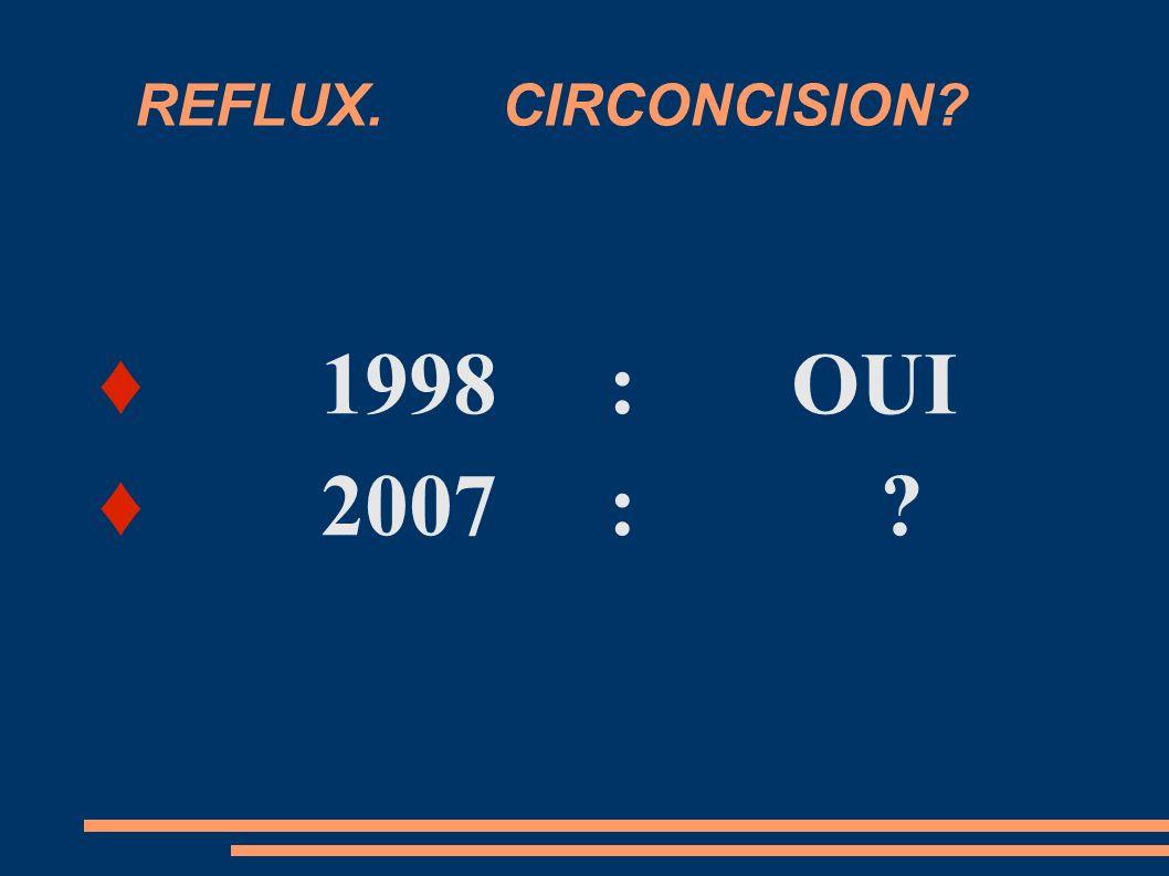 REFLUX. CIRCONCISION? 1998 : OUI 2007 : ?