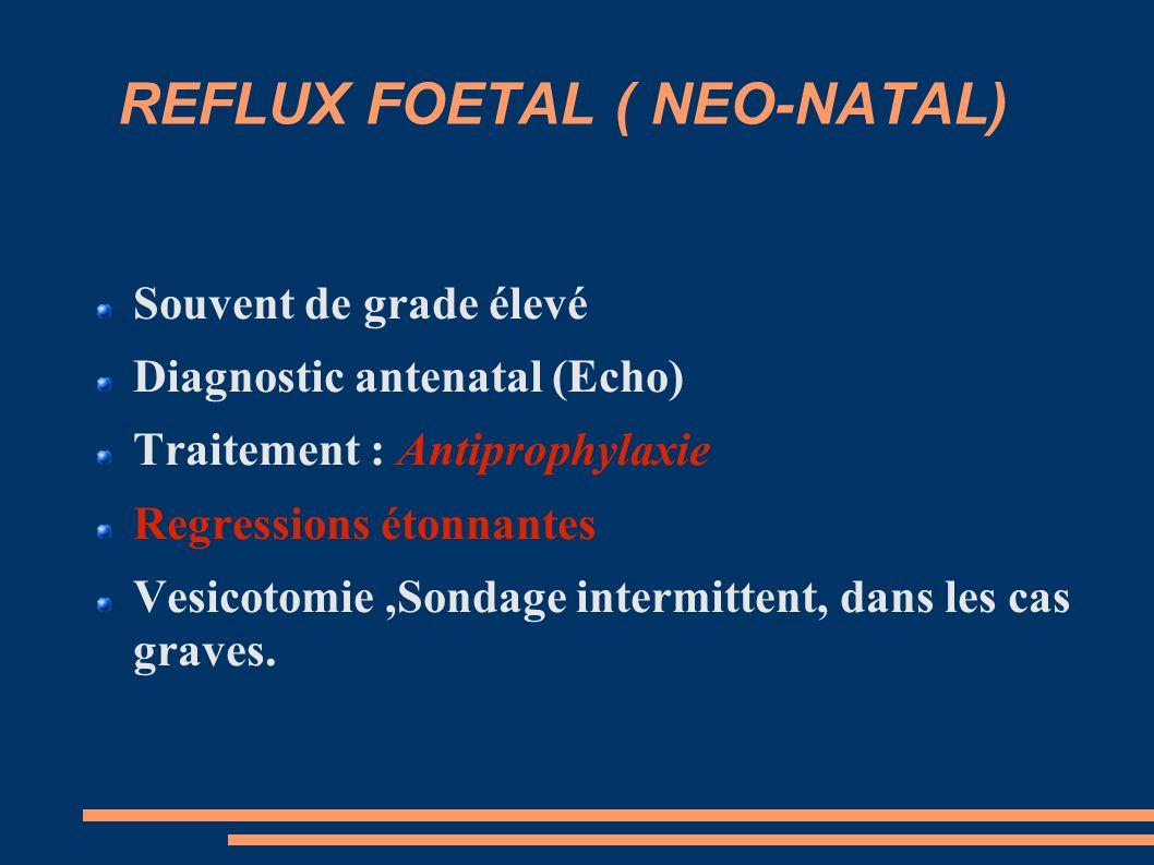 REFLUX FOETAL ( NEO-NATAL) Souvent de grade élevé Diagnostic antenatal (Echo) Traitement : Antiprophylaxie Regressions étonnantes Vesicotomie,Sondage intermittent, dans les cas graves.