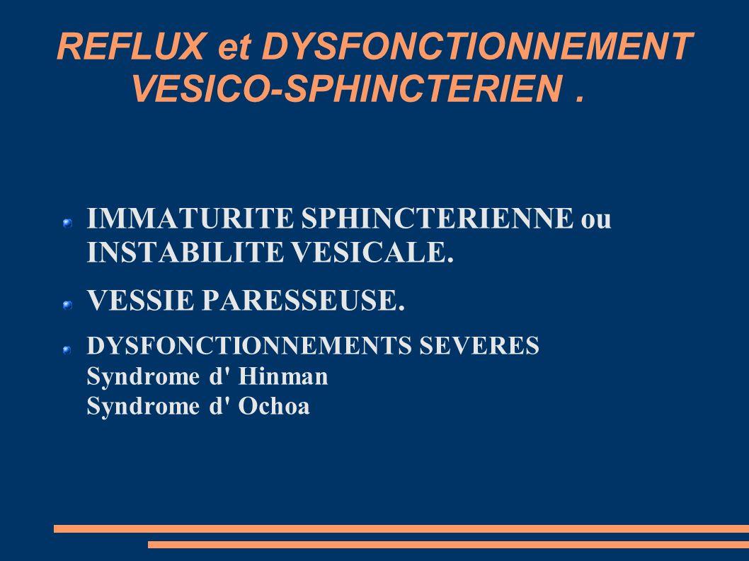 REFLUX et DYSFONCTIONNEMENT VESICO-SPHINCTERIEN.IMMATURITE SPHINCTERIENNE ou INSTABILITE VESICALE.