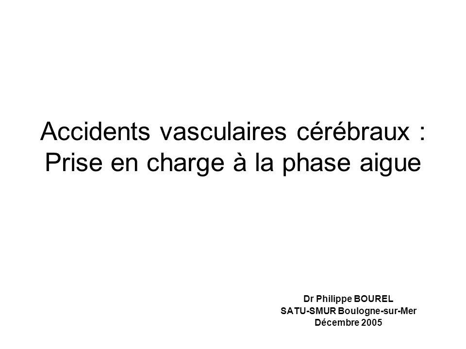 Accidents vasculaires cérébraux : Prise en charge à la phase aigue Dr Philippe BOUREL SATU-SMUR Boulogne-sur-Mer Décembre 2005