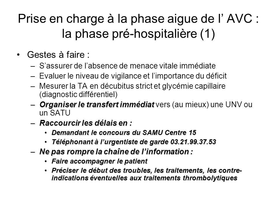 Prise en charge à la phase aigue de l AVC : la phase pré-hospitalière (1) Gestes à faire : –Sassurer de labsence de menace vitale immédiate –Evaluer l