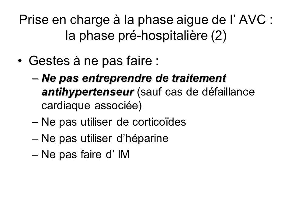 Prise en charge à la phase aigue de l AVC : la phase pré-hospitalière (2) Gestes à ne pas faire : –Ne pas entreprendre de traitement antihypertenseur