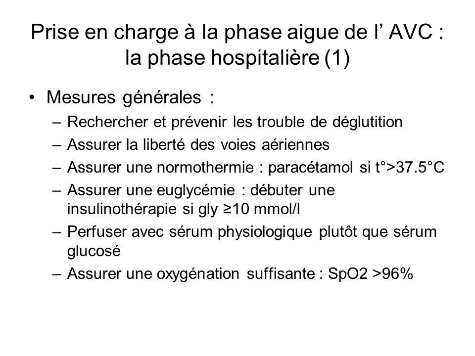 Prise en charge à la phase aigue de l AVC : la phase hospitalière (1) Mesures générales : –Rechercher et prévenir les trouble de déglutition –Assurer