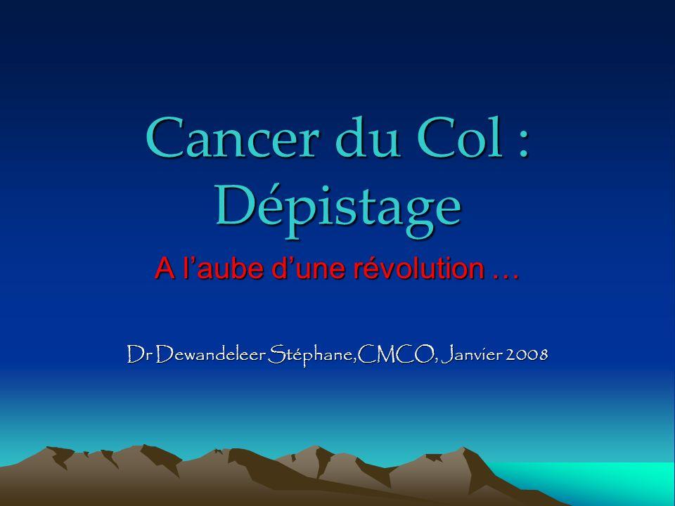 Cancer du Col : Dépistage A laube dune révolution … Dr Dewandeleer Stéphane,CMCO, Janvier 2008