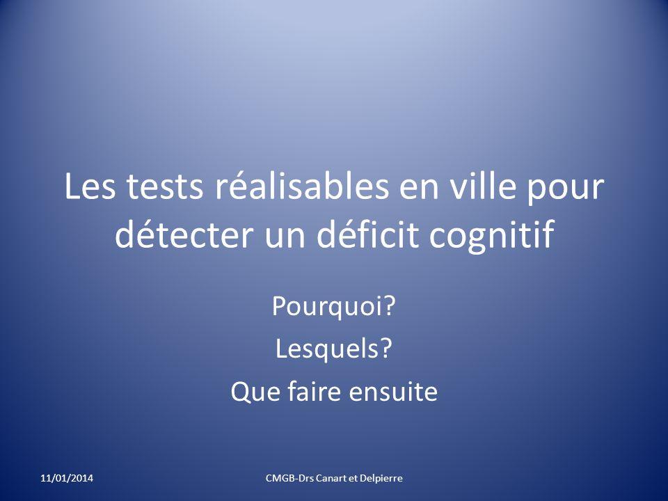 Les tests réalisables en ville pour détecter un déficit cognitif Pourquoi? Lesquels? Que faire ensuite 11/01/2014CMGB-Drs Canart et Delpierre