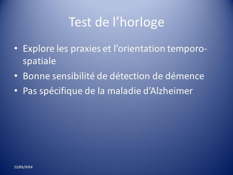 Test de lhorloge Explore les praxies et lorientation temporo- spatiale Bonne sensibilité de détection de démence Pas spécifique de la maladie dAlzheim