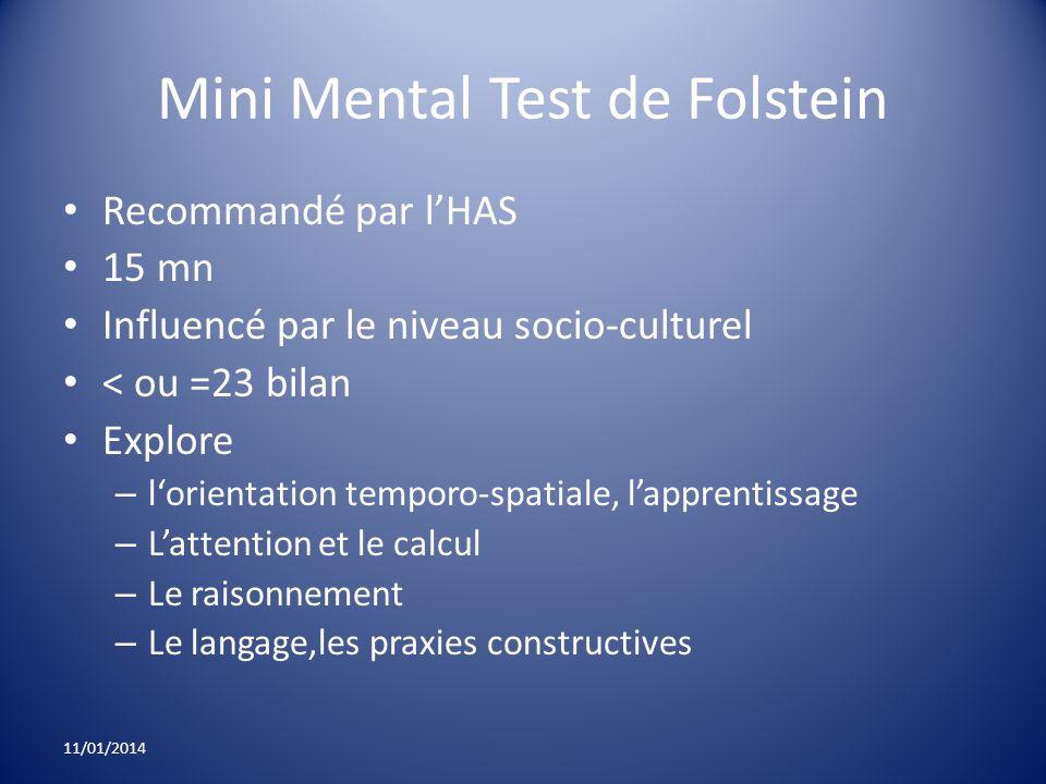 Mini Mental Test de Folstein Recommandé par lHAS 15 mn Influencé par le niveau socio-culturel < ou =23 bilan Explore – lorientation temporo-spatiale,