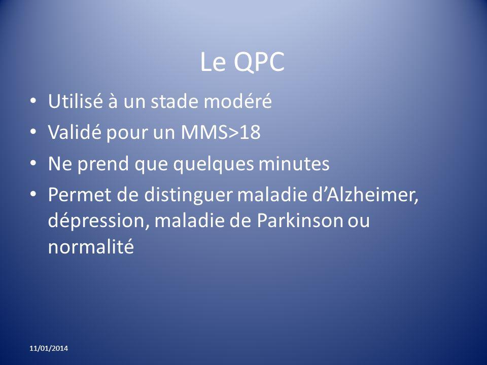Le QPC Utilisé à un stade modéré Validé pour un MMS>18 Ne prend que quelques minutes Permet de distinguer maladie dAlzheimer, dépression, maladie de P