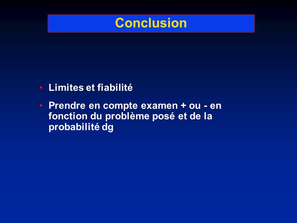 Conclusion Limites et fiabilité Prendre en compte examen + ou - en fonction du problème posé et de la probabilité dg