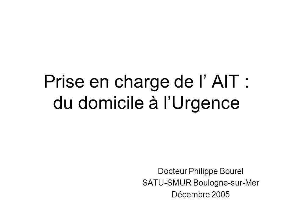 Prise en charge de l AIT : du domicile à lUrgence Docteur Philippe Bourel SATU-SMUR Boulogne-sur-Mer Décembre 2005