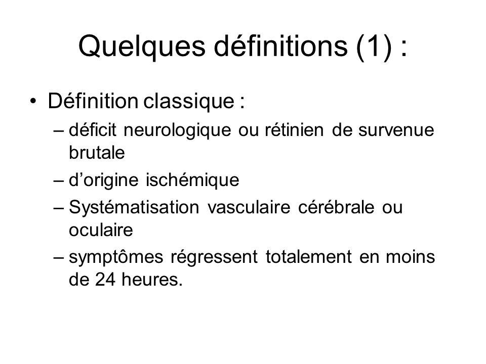 Quelques définitions (1) : Définition classique : –déficit neurologique ou rétinien de survenue brutale –dorigine ischémique –Systématisation vasculaire cérébrale ou oculaire –symptômes régressent totalement en moins de 24 heures.