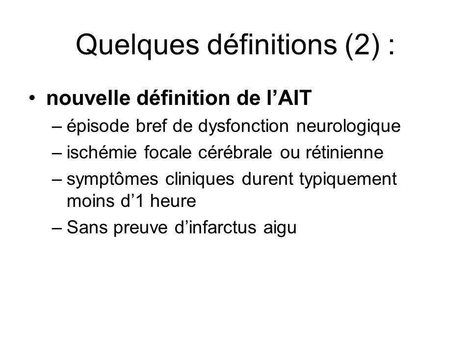 Quelques définitions (2) : nouvelle définition de lAIT –épisode bref de dysfonction neurologique –ischémie focale cérébrale ou rétinienne –symptômes cliniques durent typiquement moins d1 heure –Sans preuve dinfarctus aigu