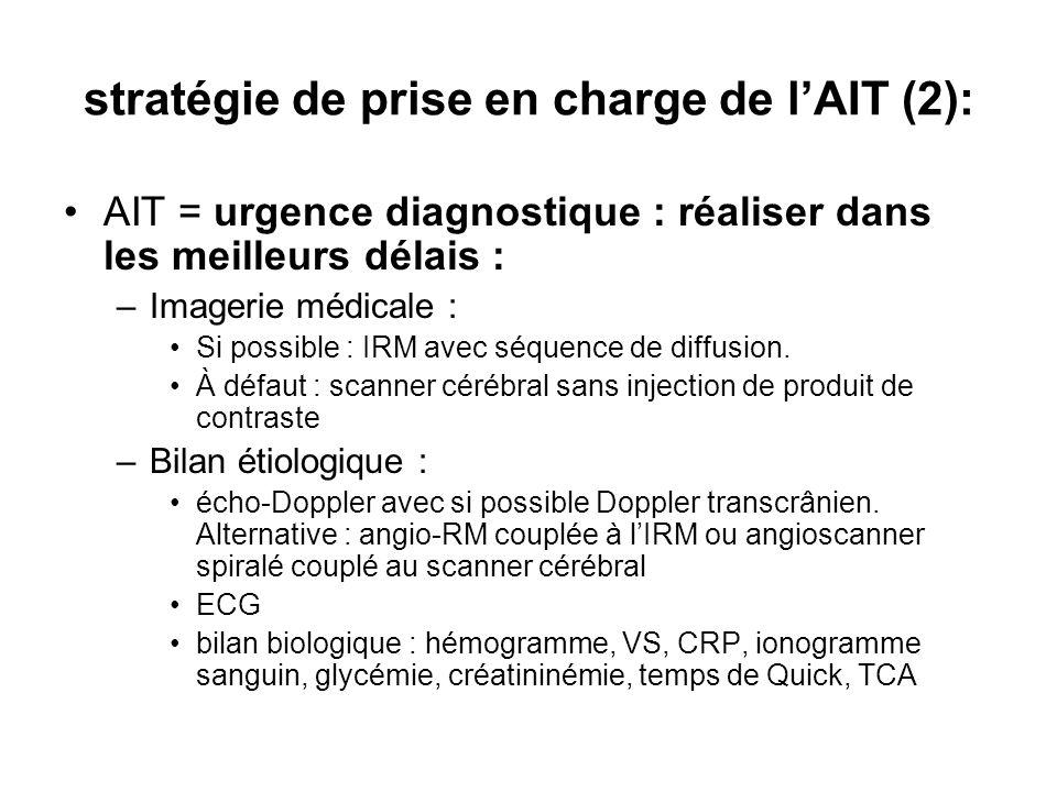 stratégie de prise en charge de lAIT (2): AIT = urgence diagnostique : réaliser dans les meilleurs délais : –Imagerie médicale : Si possible : IRM avec séquence de diffusion.