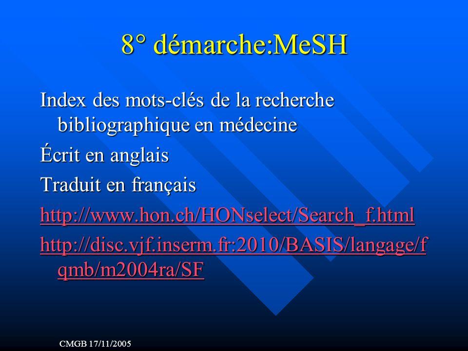 8° démarche:MeSH Index des mots-clés de la recherche bibliographique en médecine Écrit en anglais Traduit en français http://www.hon.ch/HONselect/Search_f.html http://disc.vjf.inserm.fr:2010/BASIS/langage/f qmb/m2004ra/SF http://disc.vjf.inserm.fr:2010/BASIS/langage/f qmb/m2004ra/SF CMGB 17/11/2005