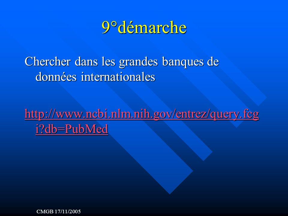 9°démarche Chercher dans les grandes banques de données internationales http://www.ncbi.nlm.nih.gov/entrez/query.fcg i db=PubMed http://www.ncbi.nlm.nih.gov/entrez/query.fcg i db=PubMed CMGB 17/11/2005