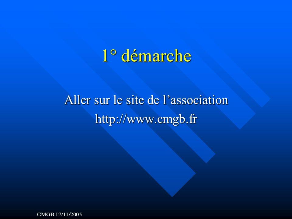 1° démarche Aller sur le site de lassociation http://www.cmgb.fr CMGB 17/11/2005