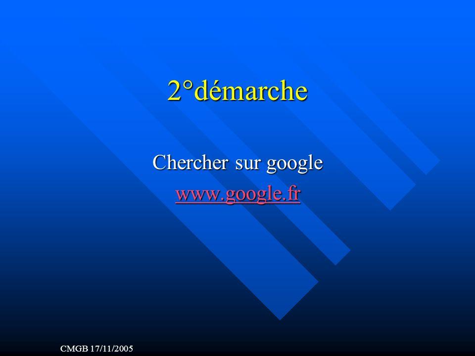 2°démarche Chercher sur google www.google.fr CMGB 17/11/2005