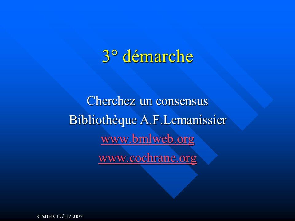 3° démarche Cherchez un consensus Bibliothèque A.F.Lemanissier www.bmlweb.org www.cochrane.org CMGB 17/11/2005