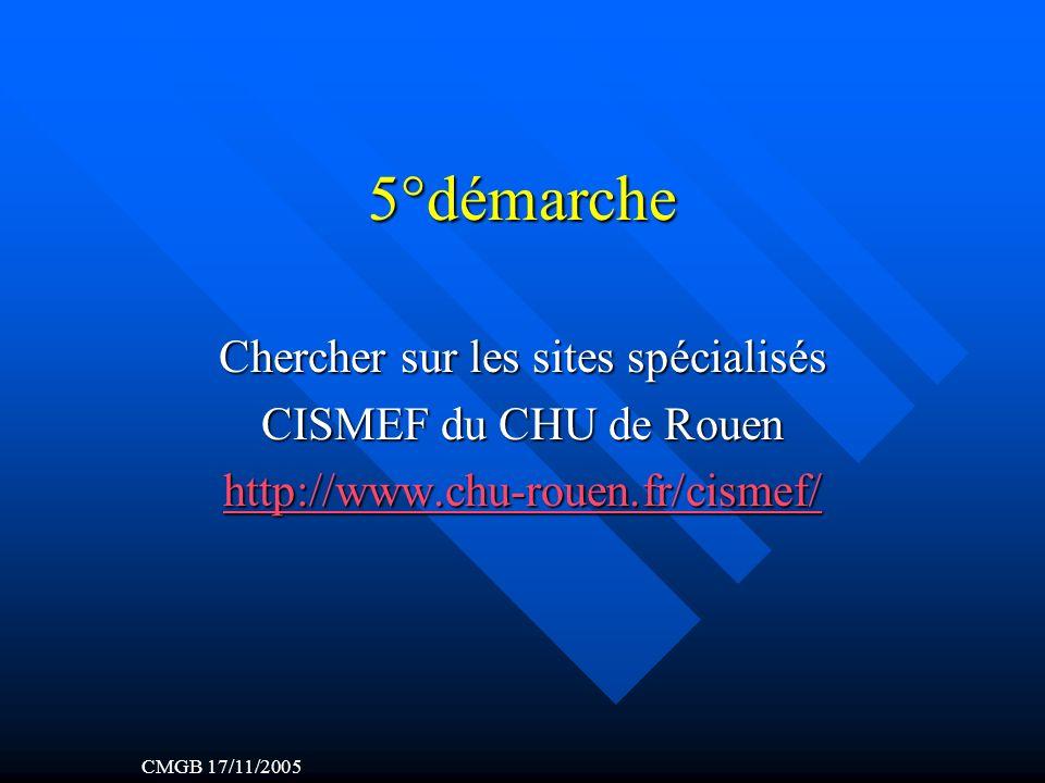 5°démarche Chercher sur les sites spécialisés CISMEF du CHU de Rouen http://www.chu-rouen.fr/cismef/ CMGB 17/11/2005