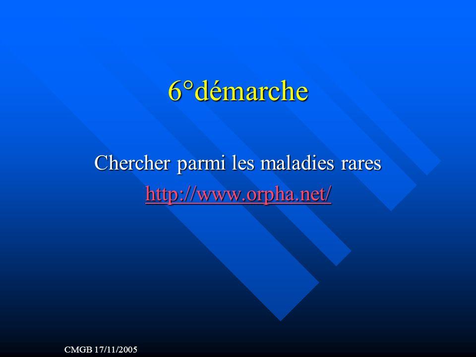 6°démarche Chercher parmi les maladies rares http://www.orpha.net/ CMGB 17/11/2005