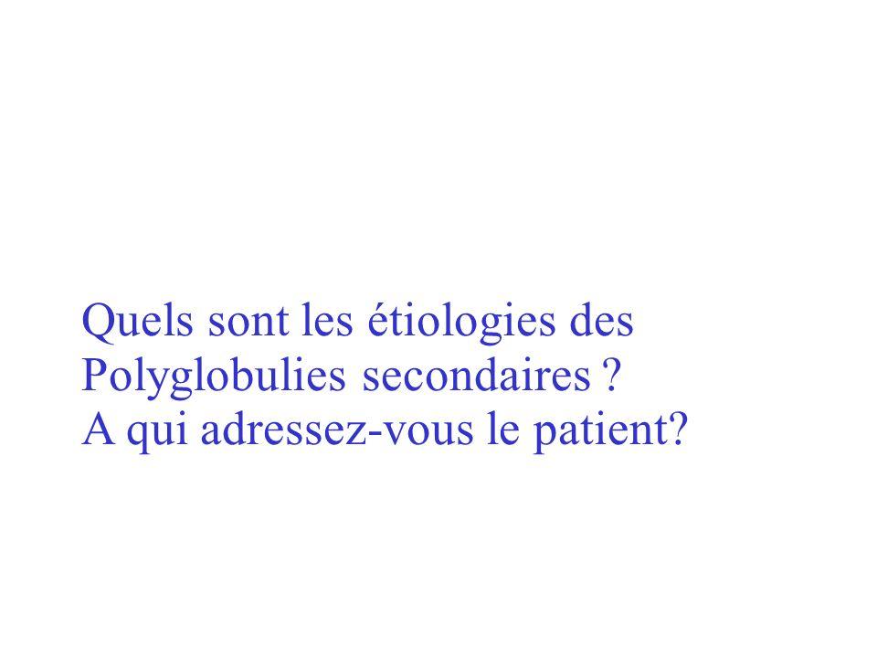 Réponse: Insuffisances respiratoires chroniques Tabagisme excessif Sécrétion inappropriée dérythropoïétine :tumeurs malignes ou non Maladies rénales (tumeurs, rein polykystique, hydronéphrose, autres …) Lésions hépatiques (hépatome, cirrhose, hépatite) Tumeurs endocrines (Cushing) Tumeurs diverses (hémangiome du cervelet) Erythrocytose pure idiopathique (rare ; début dune maladie de Vaquez ?)