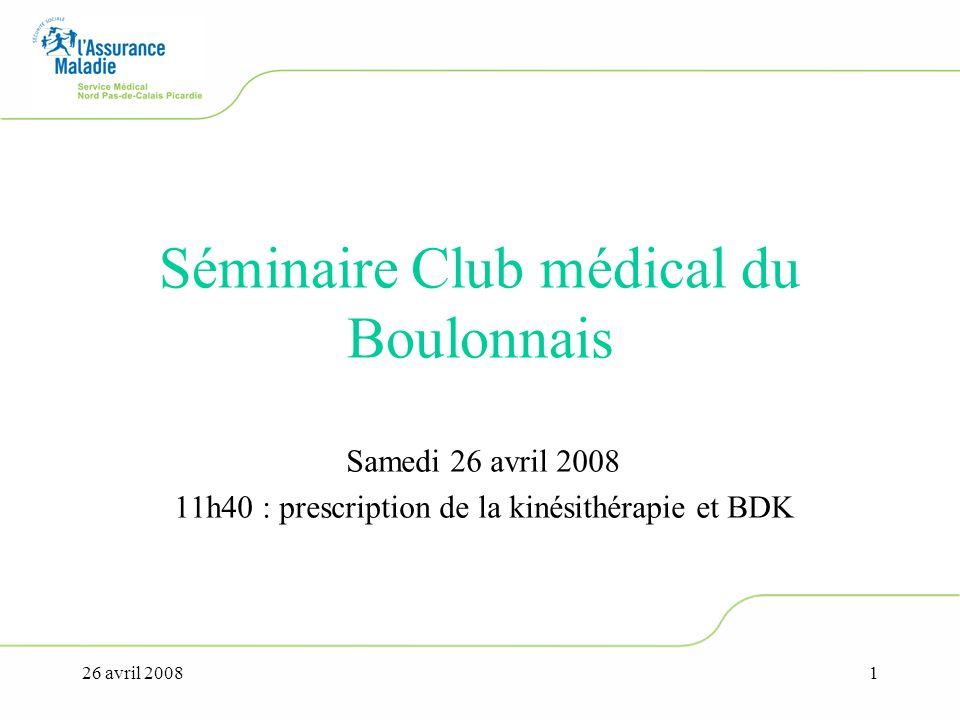 26 avril 20081 Séminaire Club médical du Boulonnais Samedi 26 avril 2008 11h40 : prescription de la kinésithérapie et BDK