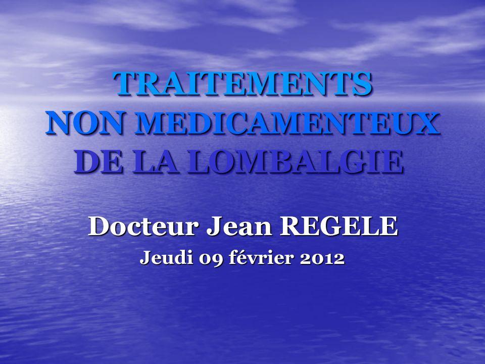 TRAITEMENTS NON MEDICAMENTEUX DE LA LOMBALGIE TRAITEMENTS NON MEDICAMENTEUX DE LA LOMBALGIE Docteur Jean REGELE Jeudi 09 février 2012