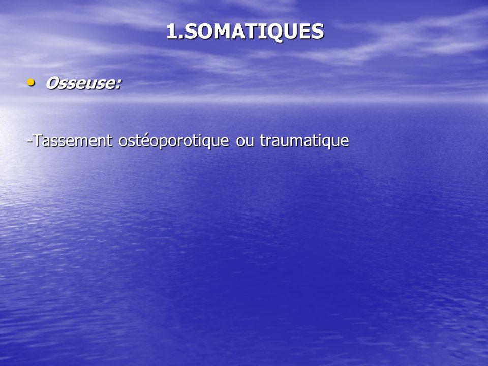 1.SOMATIQUES Osseuse: Osseuse: -Tassement ostéoporotique ou traumatique