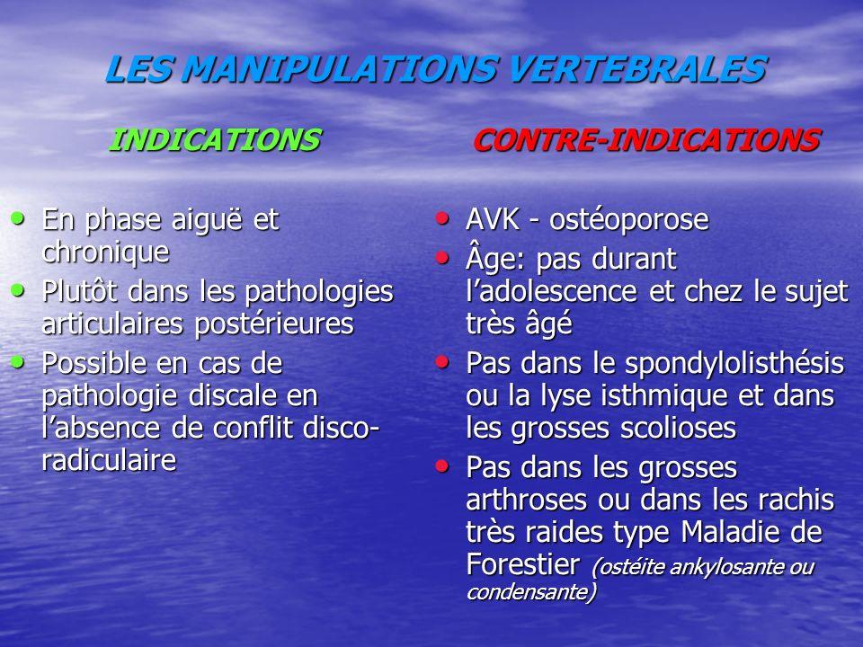 LES MANIPULATIONS VERTEBRALES INDICATIONS En phase aiguë et chronique En phase aiguë et chronique Plutôt dans les pathologies articulaires postérieures Plutôt dans les pathologies articulaires postérieures Possible en cas de pathologie discale en labsence de conflit disco- radiculaire Possible en cas de pathologie discale en labsence de conflit disco- radiculaireCONTRE-INDICATIONS AVK - ostéoporose AVK - ostéoporose Âge: pas durant ladolescence et chez le sujet très âgé Âge: pas durant ladolescence et chez le sujet très âgé Pas dans le spondylolisthésis ou la lyse isthmique et dans les grosses scolioses Pas dans le spondylolisthésis ou la lyse isthmique et dans les grosses scolioses Pas dans les grosses arthroses ou dans les rachis très raides type Maladie de Forestier (ostéite ankylosante ou condensante) Pas dans les grosses arthroses ou dans les rachis très raides type Maladie de Forestier (ostéite ankylosante ou condensante)