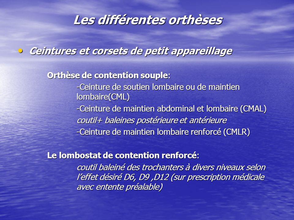 Les différentes orthèses Ceintures et corsets de petit appareillage Ceintures et corsets de petit appareillage Orthèse de contention souple: -Ceinture de soutien lombaire ou de maintien lombaire(CML) -Ceinture de maintien abdominal et lombaire (CMAL) coutil+ baleines postérieure et antérieure -Ceinture de maintien lombaire renforcé (CMLR) Le lombostat de contention renforcé: coutil baleiné des trochanters à divers niveaux selon leffet désiré D6, D9,D12 (sur prescription médicale avec entente préalable)