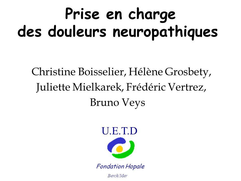 Prise en charge des douleurs neuropathiques Christine Boisselier, Hélène Grosbety, Juliette Mielkarek, Frédéric Vertrez, Bruno Veys Fondation Hopale U