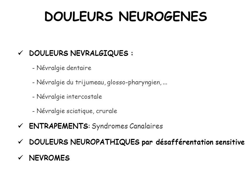 DOULEURS NEUROGENES DOULEURS NEVRALGIQUES : - Névralgie dentaire - Névralgie du trijumeau, glosso-pharyngien,... - Névralgie intercostale - Névralgie