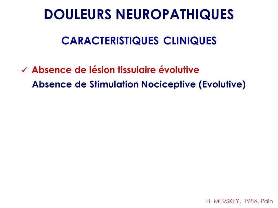 Absence de lésion tissulaire évolutive Absence de Stimulation Nociceptive (Evolutive) DOULEURS NEUROPATHIQUES CARACTERISTIQUES CLINIQUES H. MERSKEY, 1