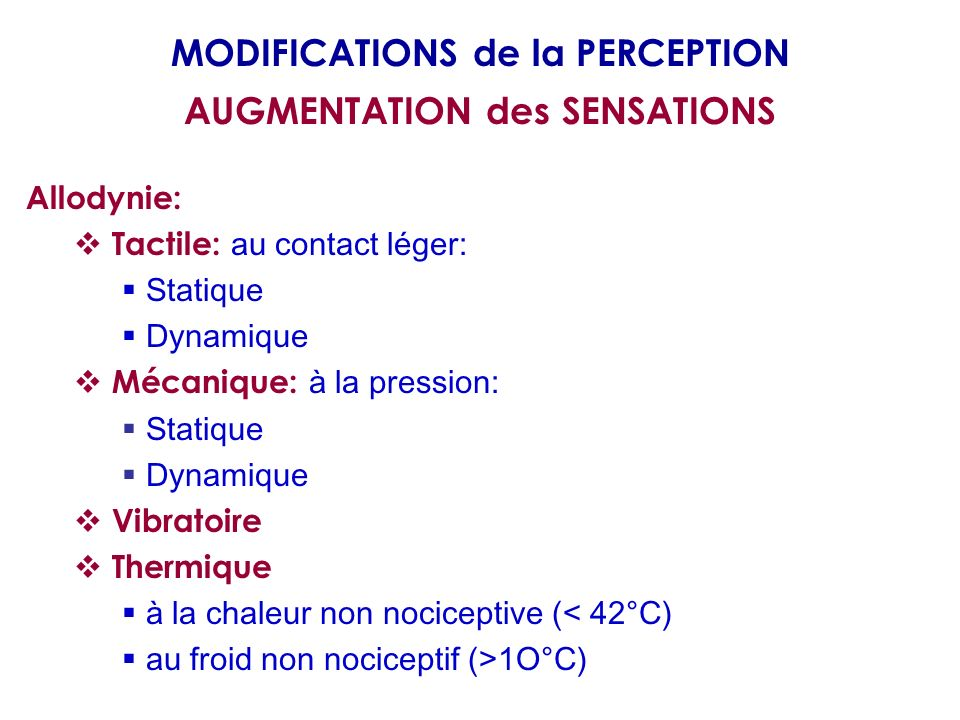 Allodynie: Tactile: au contact léger: Statique Dynamique Mécanique: à la pression: Statique Dynamique Vibratoire Thermique à la chaleur non nociceptive (< 42°C) au froid non nociceptif (>1O°C) MODIFICATIONS de la PERCEPTION AUGMENTATION des SENSATIONS