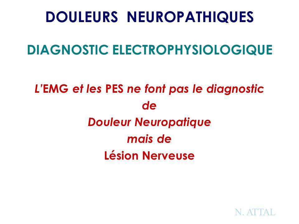 DOULEURS NEUROPATHIQUES DIAGNOSTIC ELECTROPHYSIOLOGIQUE L EMG et les PES ne font pas le diagnostic de Douleur Neuropatique mais de Lésion Nerveuse N.