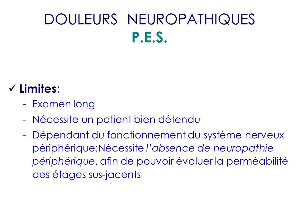 DOULEURS NEUROPATHIQUES P.E.S. Limites : -Examen long -Nécessite un patient bien détendu -Dépendant du fonctionnement du système nerveux périphérique: