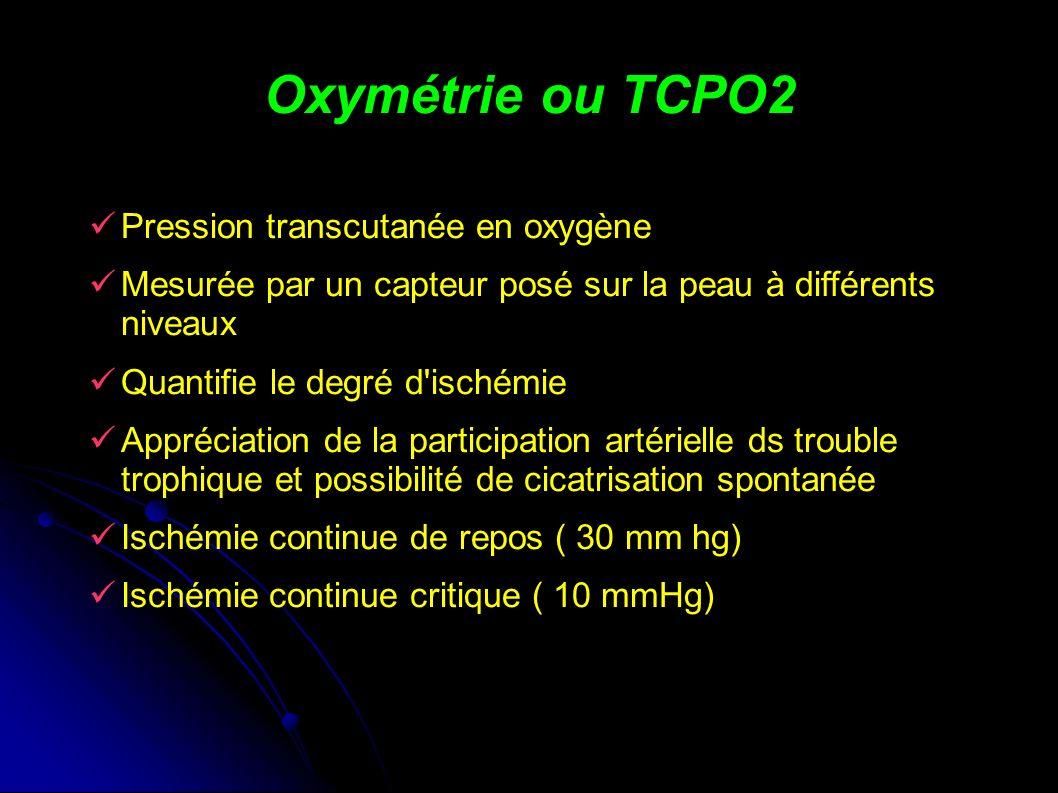 Oxymétrie ou TCPO2 Pression transcutanée en oxygène Mesurée par un capteur posé sur la peau à différents niveaux Quantifie le degré d ischémie Appréciation de la participation artérielle ds trouble trophique et possibilité de cicatrisation spontanée Ischémie continue de repos ( 30 mm hg) Ischémie continue critique ( 10 mmHg)