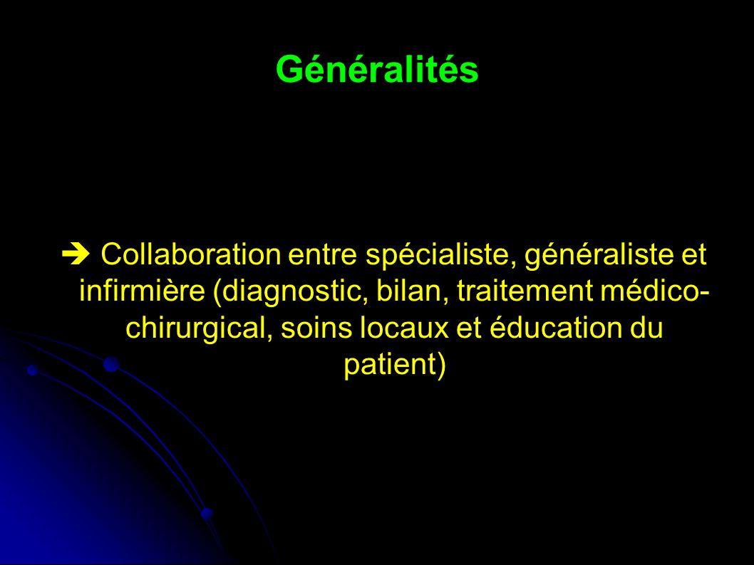 Généralités Collaboration entre spécialiste, généraliste et infirmière (diagnostic, bilan, traitement médico- chirurgical, soins locaux et éducation du patient)