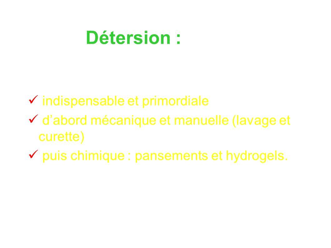 Détersion : indispensable et primordiale dabord mécanique et manuelle (lavage et curette) puis chimique : pansements et hydrogels.