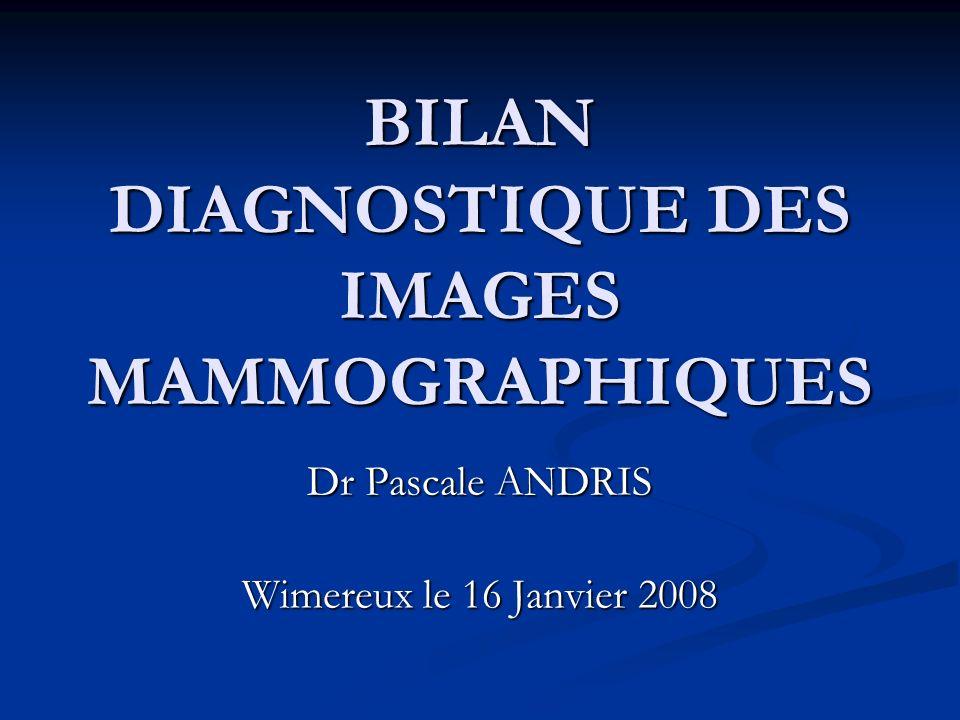 BILAN DIAGNOSTIQUE DES IMAGES MAMMOGRAPHIQUES Dr Pascale ANDRIS Wimereux le 16 Janvier 2008