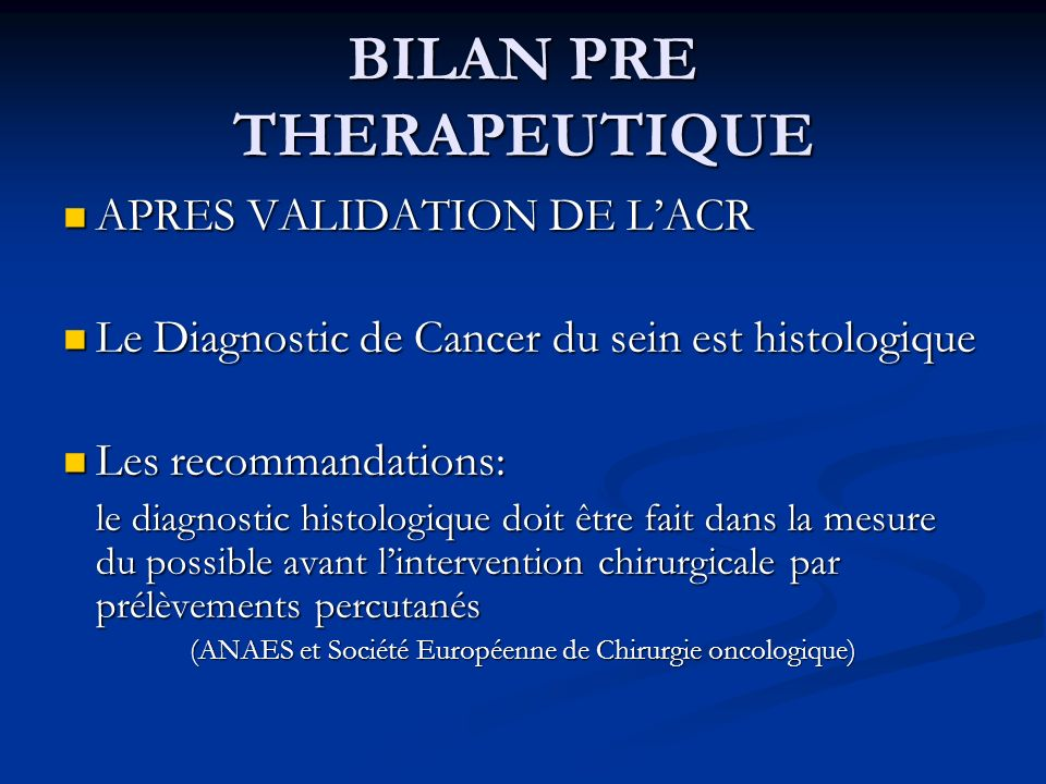 BILAN PRE THERAPEUTIQUE APRES VALIDATION DE LACR APRES VALIDATION DE LACR Le Diagnostic de Cancer du sein est histologique Le Diagnostic de Cancer du