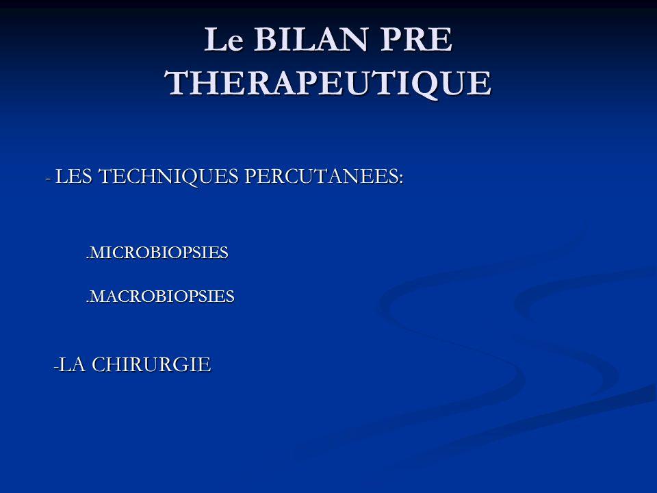 Le BILAN PRE THERAPEUTIQUE - LES TECHNIQUES PERCUTANEES: - LES TECHNIQUES PERCUTANEES:.MICROBIOPSIES.MICROBIOPSIES.MACROBIOPSIES.MACROBIOPSIES - LA CH