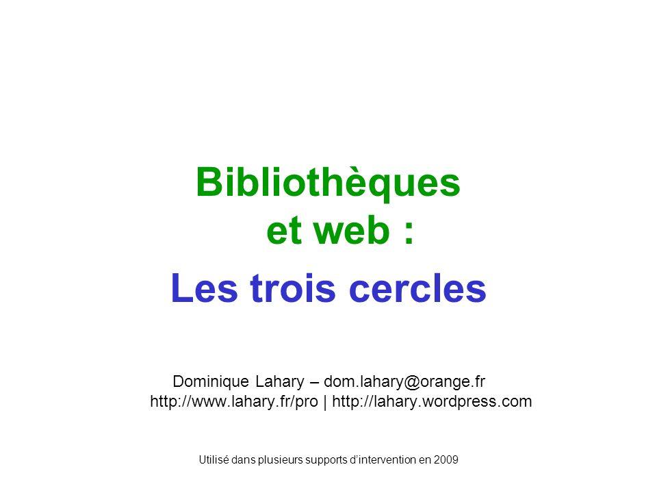 Utilisé dans plusieurs supports dintervention en 2009 Bibliothèques et web : Les trois cercles Dominique Lahary – dom.lahary@orange.fr http://www.lahary.fr/pro | http://lahary.wordpress.com