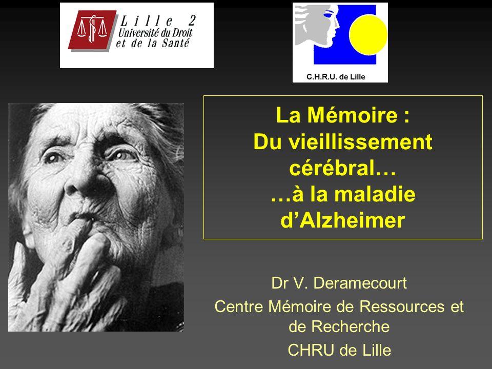 La Mémoire : Du vieillissement cérébral… …à la maladie dAlzheimer Dr V. Deramecourt Centre Mémoire de Ressources et de Recherche CHRU de Lille