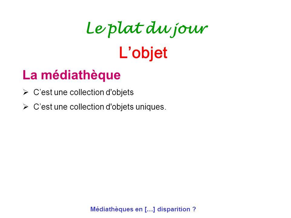 Médiathèques en […] disparition ? Le plat du jour La médiathèque Cest une collection d'objets Cest une collection d'objets uniques. Lobjet